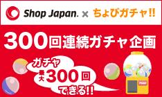ショップジャパンちょびガチャ300枚キャンペーン